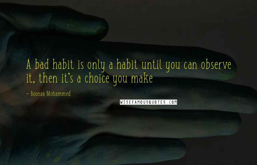 Boonaa Mohammed quotes: A bad habit is only a habit until you can observe it, then it's a choice you make