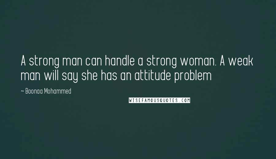 Boonaa Mohammed quotes: A strong man can handle a strong woman. A weak man will say she has an attitude problem