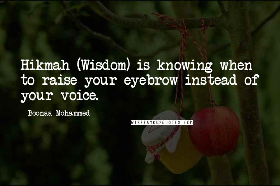 Boonaa Mohammed quotes: Hikmah (Wisdom) is knowing when to raise your eyebrow instead of your voice.