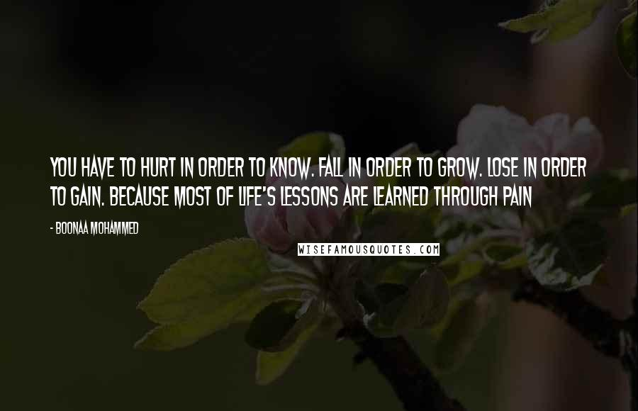 Boonaa Mohammed quotes: You have to hurt in order to know. Fall in order to grow. Lose in order to gain. Because most of life's lessons are learned through pain