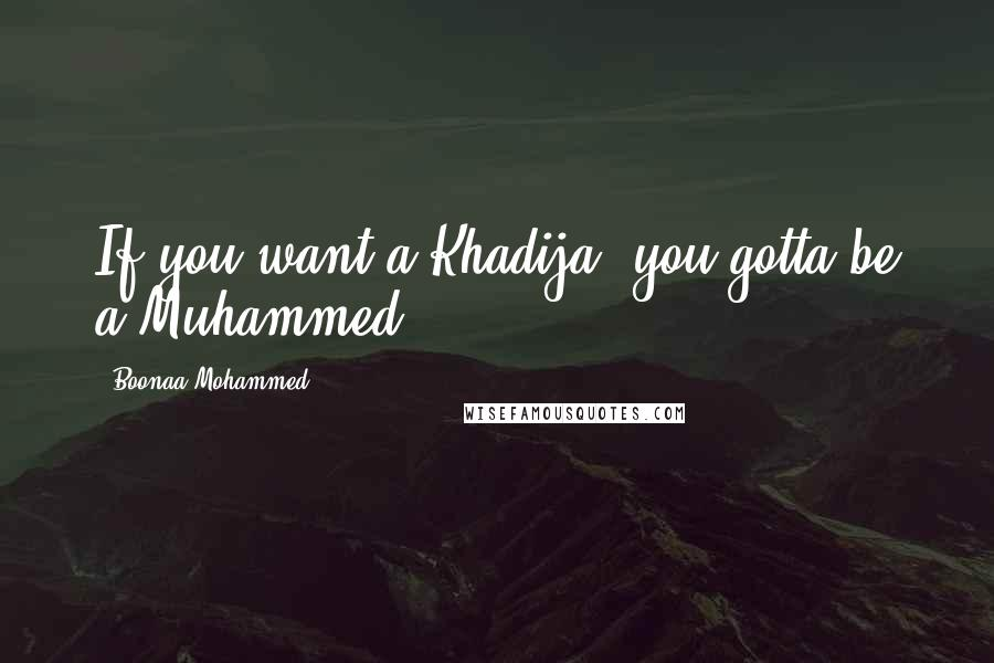 Boonaa Mohammed quotes: If you want a Khadija, you gotta be a Muhammed