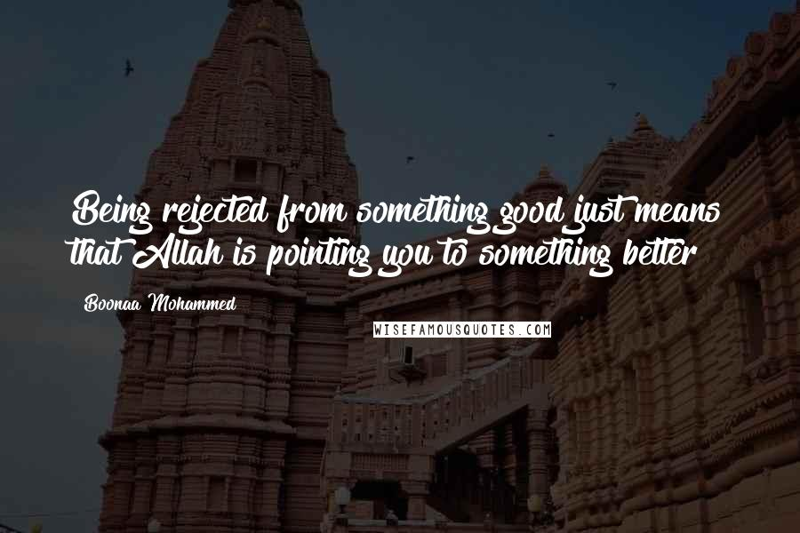 Boonaa Mohammed quotes: Being rejected from something good just means that Allah is pointing you to something better
