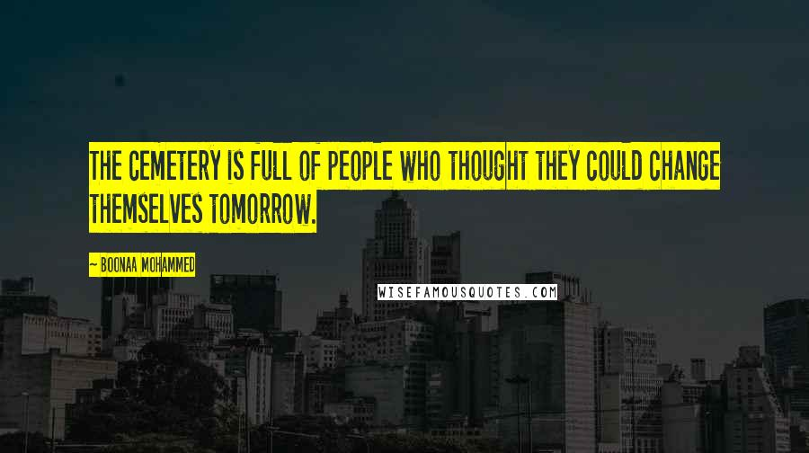 Boonaa Mohammed quotes: The cemetery is full of people who thought they could change themselves tomorrow.
