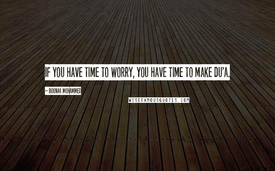 Boonaa Mohammed quotes: If you have time to worry, you have time to make du'a.