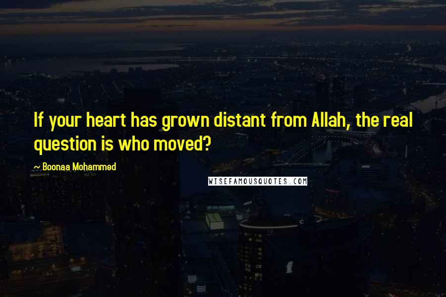 Boonaa Mohammed quotes: If your heart has grown distant from Allah, the real question is who moved?