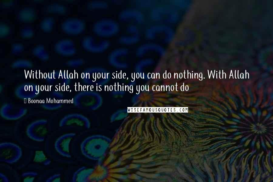 Boonaa Mohammed quotes: Without Allah on your side, you can do nothing. With Allah on your side, there is nothing you cannot do