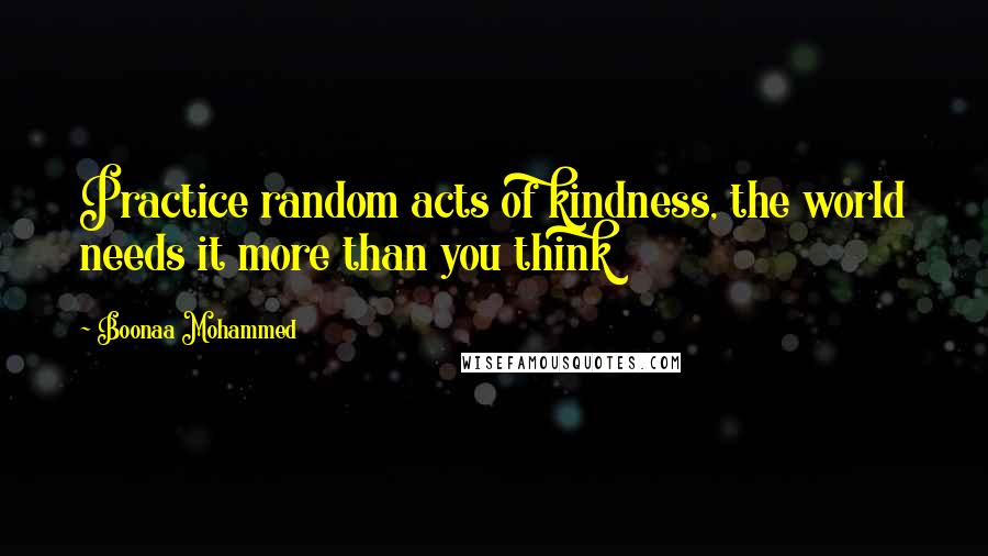 Boonaa Mohammed quotes: Practice random acts of kindness, the world needs it more than you think