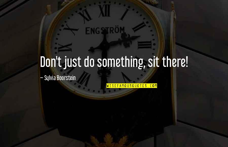 Boorstein Quotes By Sylvia Boorstein: Don't just do something, sit there!