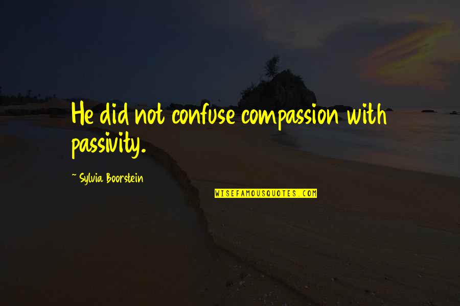 Boorstein Quotes By Sylvia Boorstein: He did not confuse compassion with passivity.