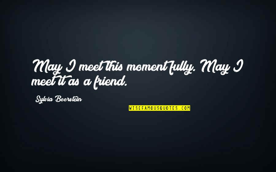 Boorstein Quotes By Sylvia Boorstein: May I meet this moment fully. May I