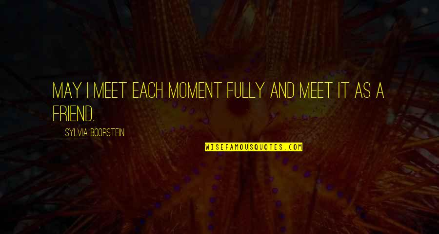 Boorstein Quotes By Sylvia Boorstein: May I meet each moment fully and meet