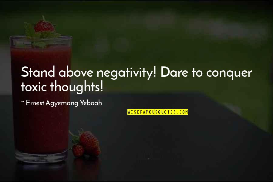 Boost Trim Quotes By Ernest Agyemang Yeboah: Stand above negativity! Dare to conquer toxic thoughts!