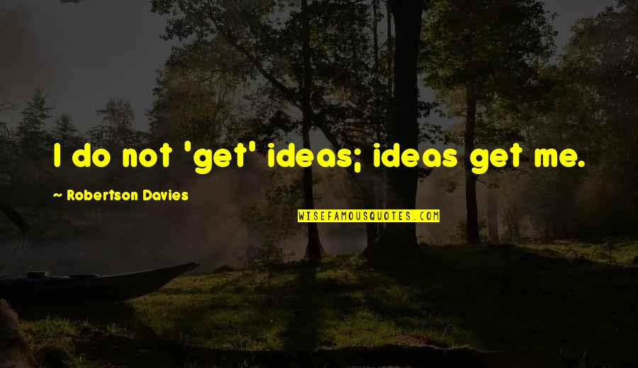 Boost Trim Quotes By Robertson Davies: I do not 'get' ideas; ideas get me.