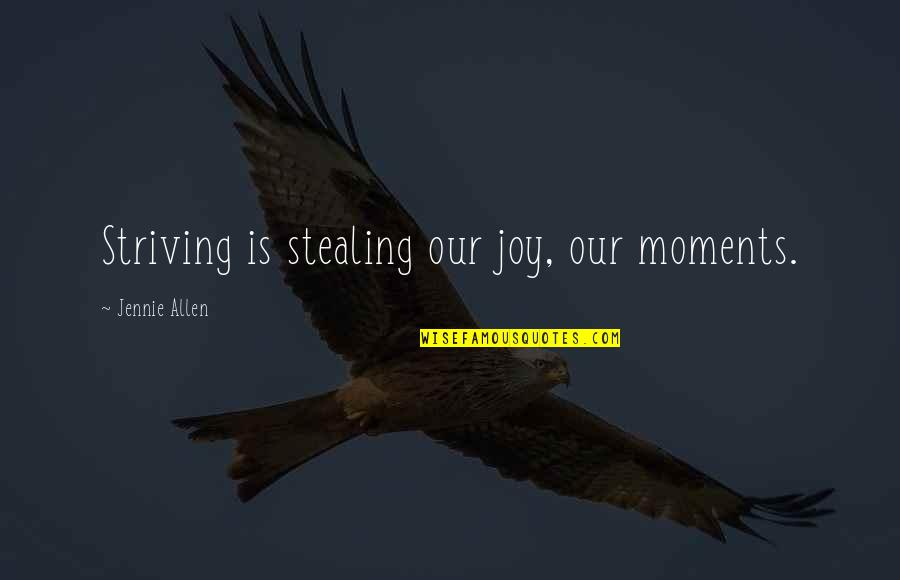 Bootalicious Quotes By Jennie Allen: Striving is stealing our joy, our moments.