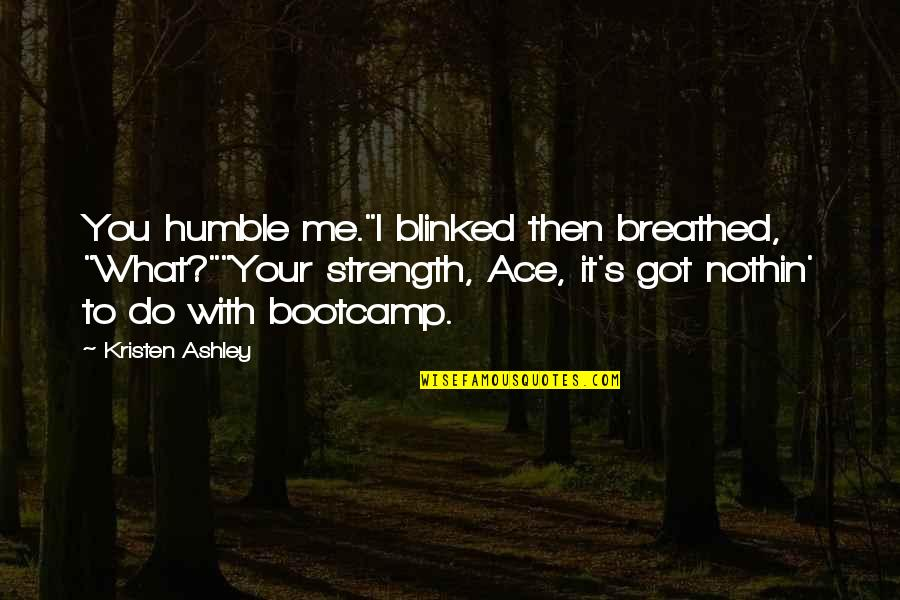 """Bootcamp Quotes By Kristen Ashley: You humble me.""""I blinked then breathed, """"What?""""""""Your strength,"""