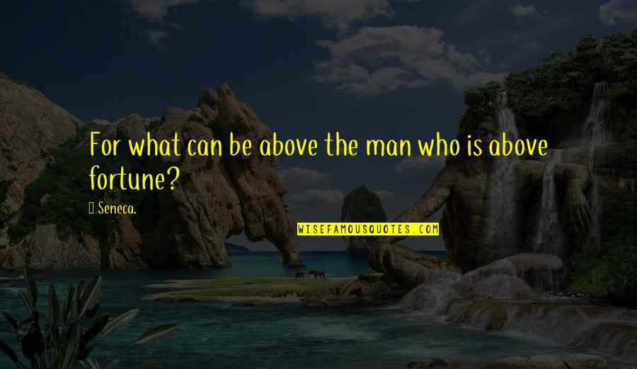 Bootneck Quotes By Seneca.: For what can be above the man who