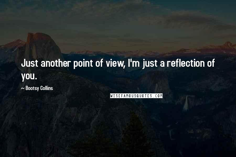 Bootsy Collins quotes: Just another point of view, I'm just a reflection of you.