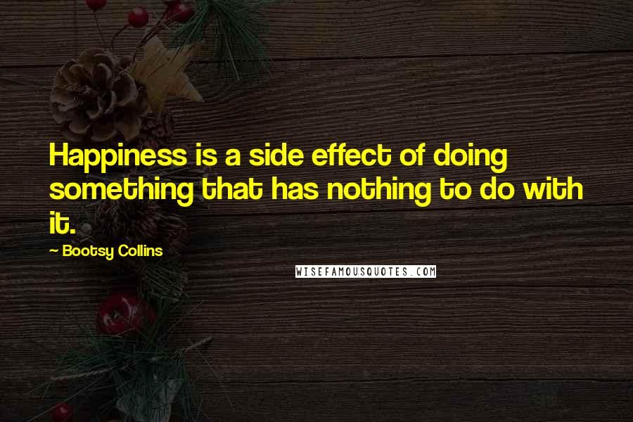 Bootsy Collins quotes: Happiness is a side effect of doing something that has nothing to do with it.