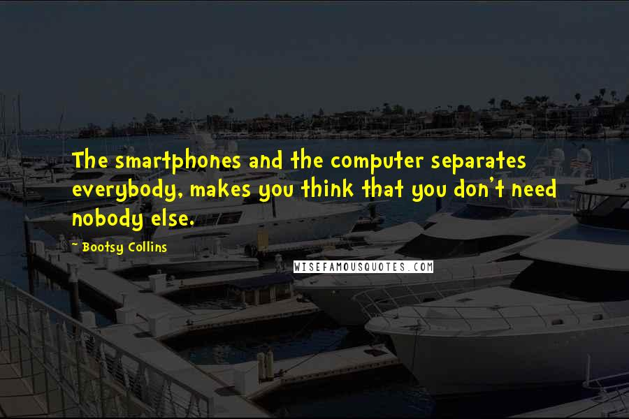 Bootsy Collins quotes: The smartphones and the computer separates everybody, makes you think that you don't need nobody else.