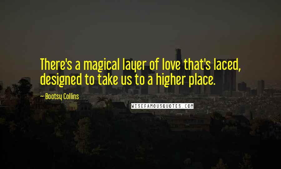 Bootsy Collins quotes: There's a magical layer of love that's laced, designed to take us to a higher place.