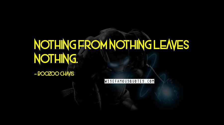 Boozoo Chavis quotes: Nothing from nothing leaves nothing.