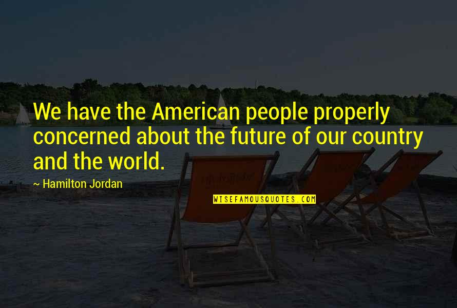 Boozy Brunch Quotes By Hamilton Jordan: We have the American people properly concerned about