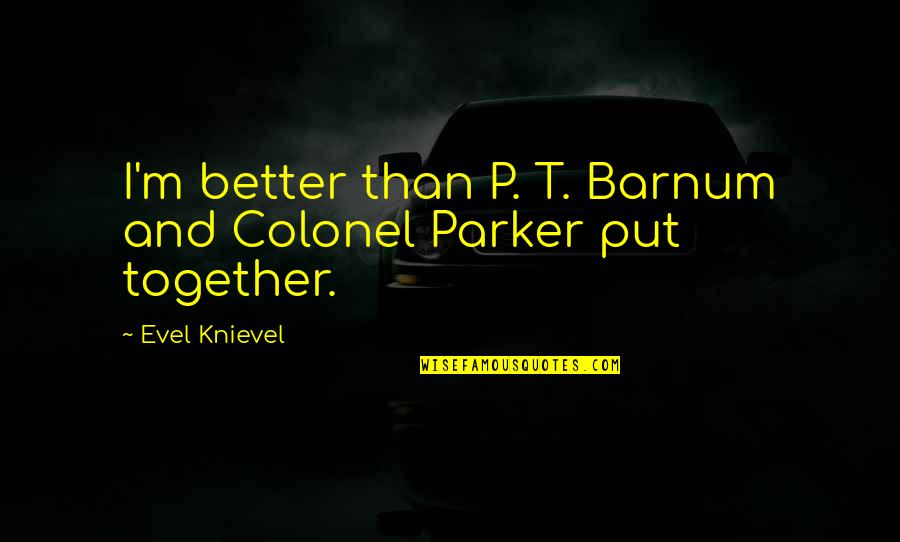 Boral Concrete Quotes By Evel Knievel: I'm better than P. T. Barnum and Colonel