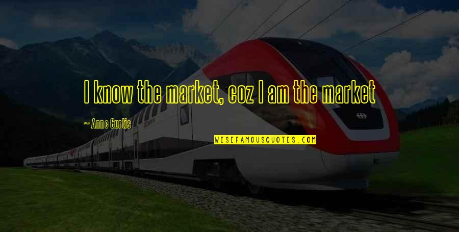 Borat Quotes By Anne Curtis: I know the market, coz I am the