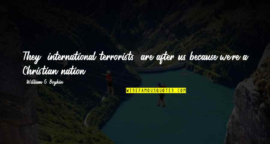 Borat Quotes By William G. Boykin: They [international terrorists] are after us because we're