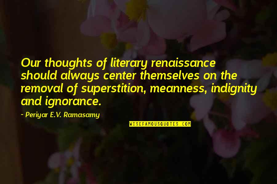 Borderline Memorable Quotes By Periyar E.V. Ramasamy: Our thoughts of literary renaissance should always center