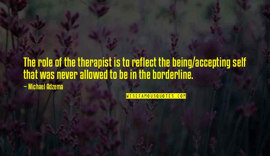 Borderline Personality Disorder Quotes By Michael Adzema: The role of the therapist is to reflect