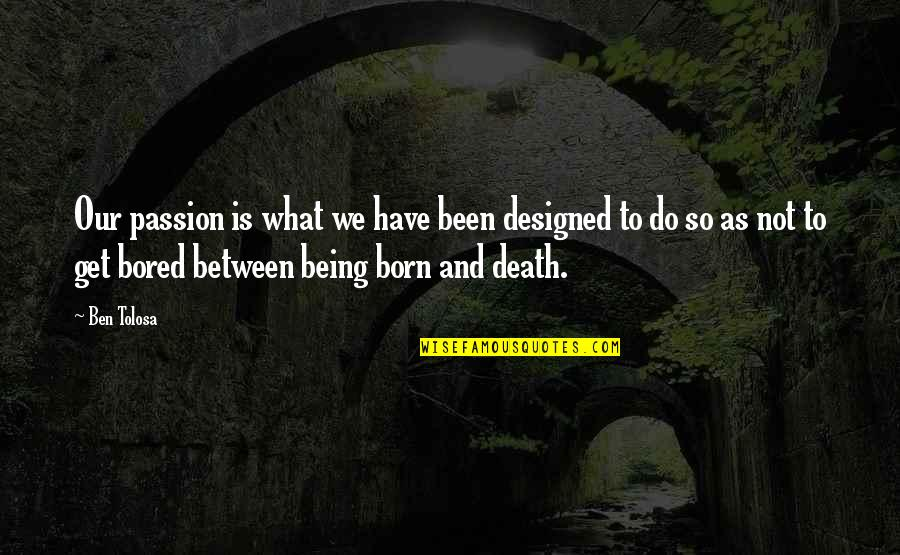 Bored To Death Quotes By Ben Tolosa: Our passion is what we have been designed