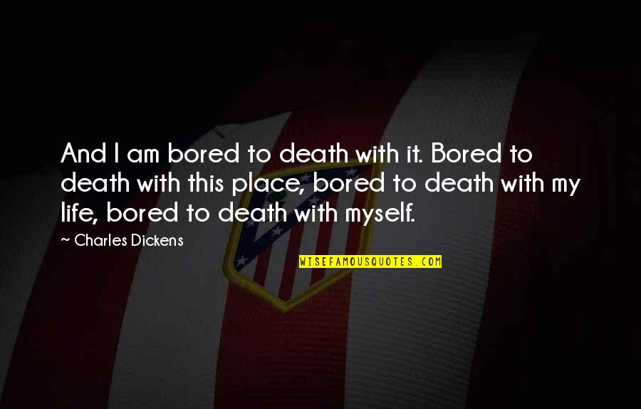 Bored To Death Quotes By Charles Dickens: And I am bored to death with it.