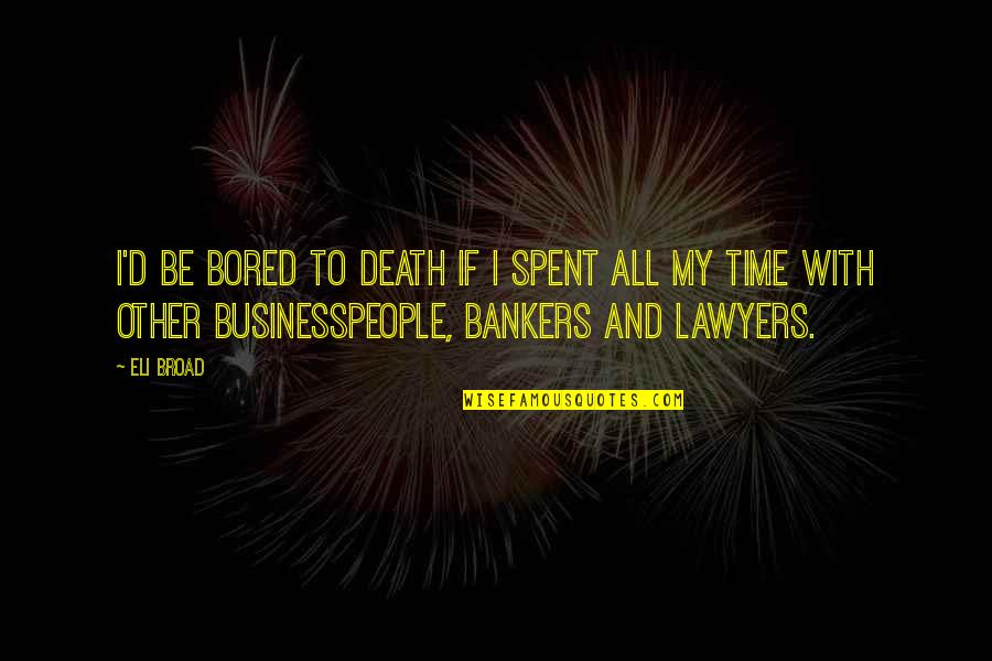 Bored To Death Quotes By Eli Broad: I'd be bored to death if I spent