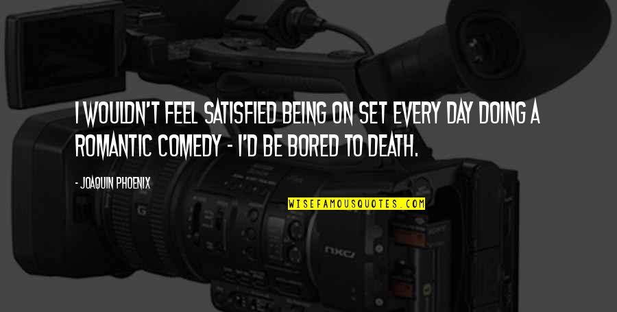 Bored To Death Quotes By Joaquin Phoenix: I wouldn't feel satisfied being on set every