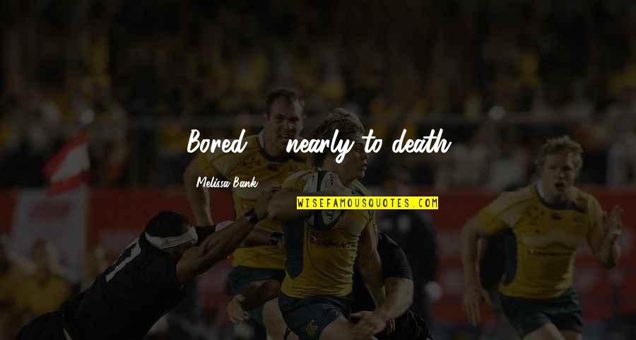 Bored To Death Quotes By Melissa Bank: Bored .... nearly to death