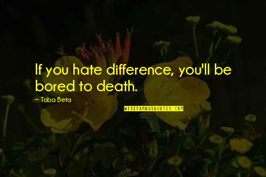 Bored To Death Quotes By Toba Beta: If you hate difference, you'll be bored to