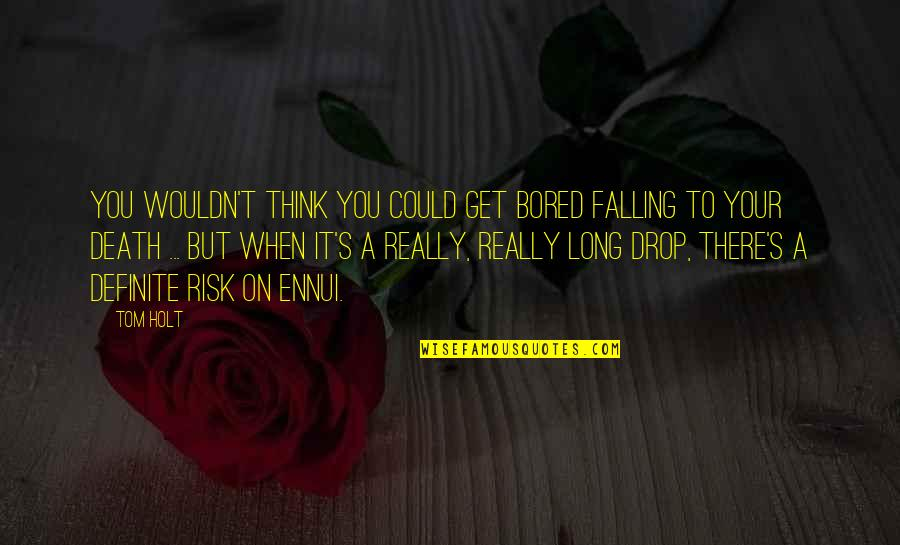 Bored To Death Quotes By Tom Holt: You wouldn't think you could get bored falling