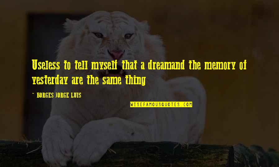 Borges Time Quotes By BORGES JORGE LUIS: Useless to tell myself that a dreamand the