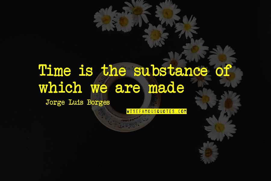 Borges Time Quotes By Jorge Luis Borges: Time is the substance of which we are
