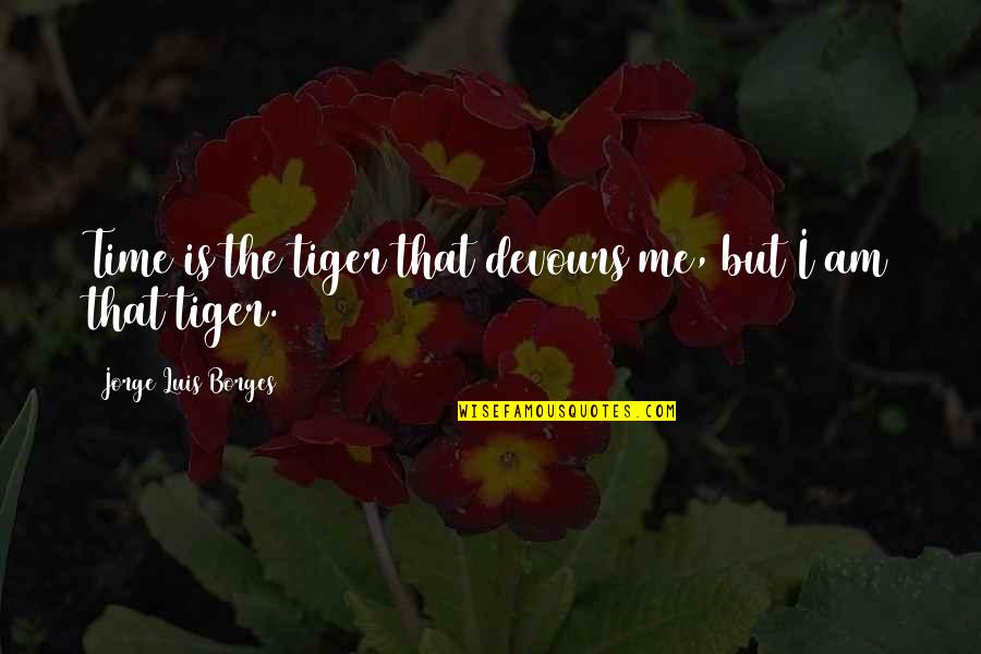 Borges Time Quotes By Jorge Luis Borges: Time is the tiger that devours me, but