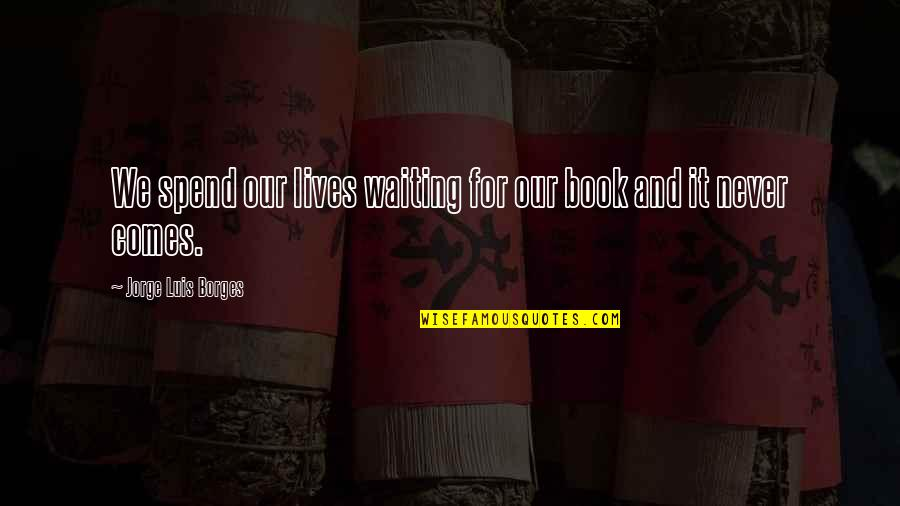 Borges Time Quotes By Jorge Luis Borges: We spend our lives waiting for our book