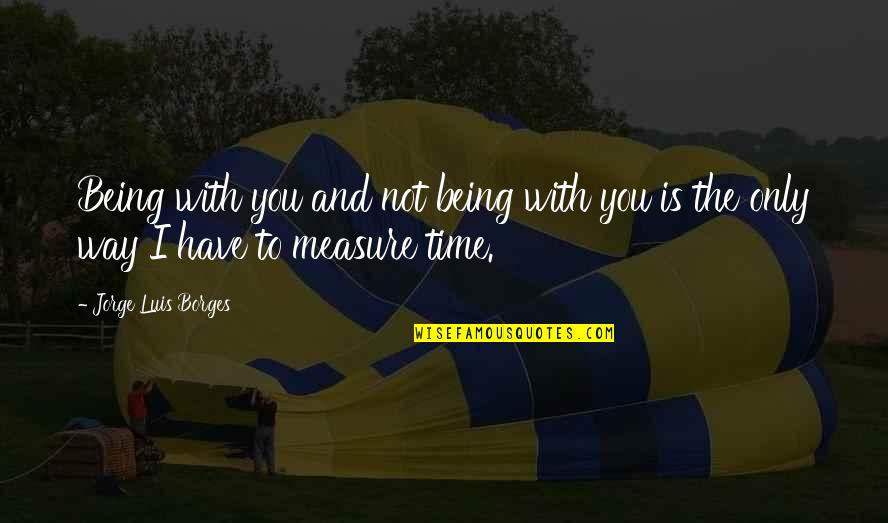 Borges Time Quotes By Jorge Luis Borges: Being with you and not being with you