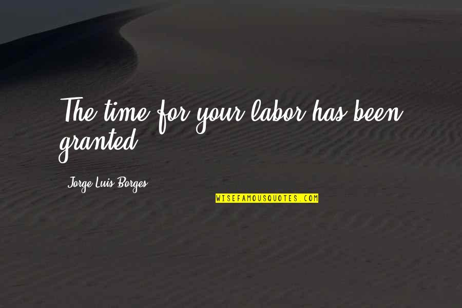 Borges Time Quotes By Jorge Luis Borges: The time for your labor has been granted.