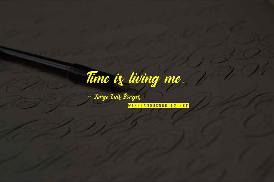 Borges Time Quotes By Jorge Luis Borges: Time is living me.