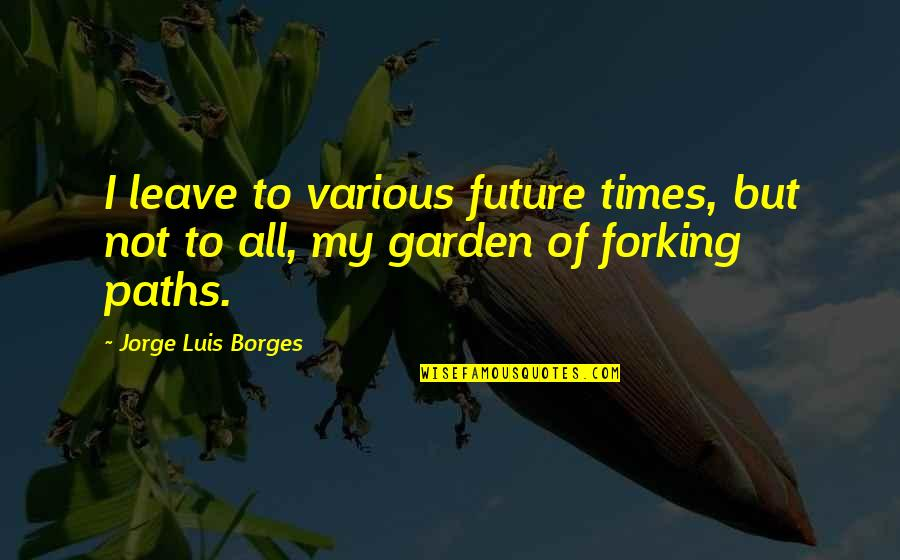 Borges Time Quotes By Jorge Luis Borges: I leave to various future times, but not
