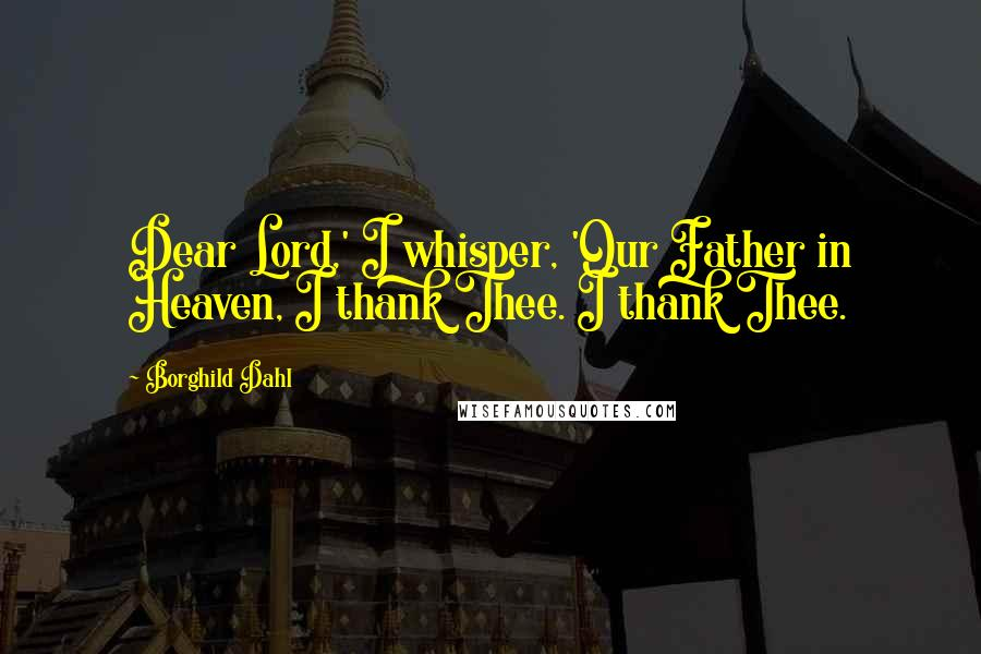 Borghild Dahl quotes: Dear Lord,' I whisper, 'Our Father in Heaven, I thank Thee. I thank Thee.