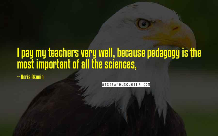 Boris Akunin quotes: I pay my teachers very well, because pedagogy is the most important of all the sciences,