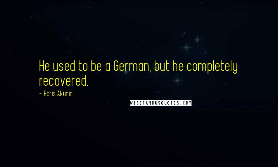 Boris Akunin quotes: He used to be a German, but he completely recovered.