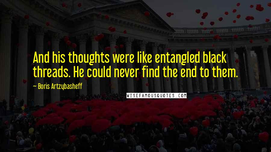 Boris Artzybasheff quotes: And his thoughts were like entangled black threads. He could never find the end to them.